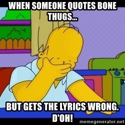 Homer Facepalm - When someone quotes Bone thugs... But gets the lyrics wrong. D'oh!