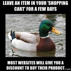 advice mallard - LEAVE AN ITEM IN YOUR 'SHOPPING CART' FOR A FEW DAYS MOST WEBSITES WILL GIVE YOU A DISCOUNT TO BUY THEIR PRODUCT