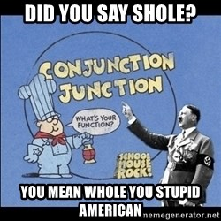 Grammar Nazi - did you say shole? You mean Whole you stupid american