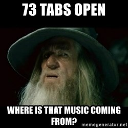 no memory gandalf - 73 tabs open where is that music coming from?