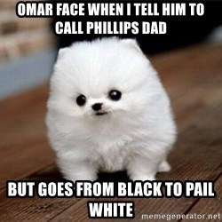 more meat for my duck - Omar face when I tell him to call Phillips dad But goes from black to pail white