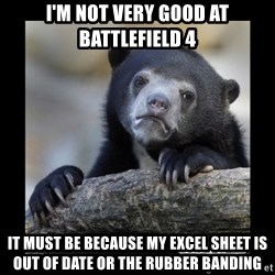 sad bear - I'm not very good at battlefield 4 It must be because my excel sheet is out of date or the rubber banding