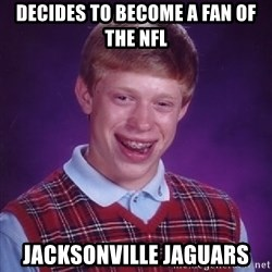 Bad Luck Brian - Decides to become a fan of the nfl Jacksonville Jaguars