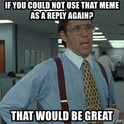 Bill Lumbergh - if you could not use that meme as a reply again? that would be great
