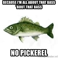 invadent sea bass - BECAUSE I'M ALL ABOUT THAT BASS 'BOUT THAT BASS NO PICKEREL