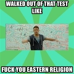 Fuck You Science! - Walked out of that test like Fuck you eastern Religion