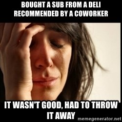 First World Problems - bought a sub from a deli recommended by a coworker it wasn't good, had to throw it away