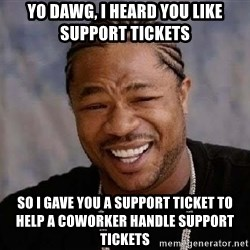 Yo Dawg - yo dawg, i heard you like support tickets so i gave you a support ticket to help a coworker handle support tickets