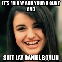 Friday Derp - It's Friday and your a cunt and  Shit lay Daniel boylin