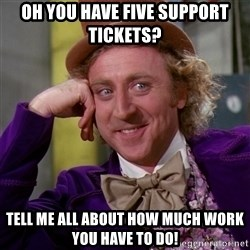 Willy Wonka - oh you have five support tickets? tell me all about how much work you have to do!