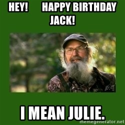 Si Robertson - Hey!       Happy Birthday Jack! I Mean Julie.