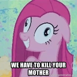 Crazy Pinkie Pie -  we have to kill your mother
