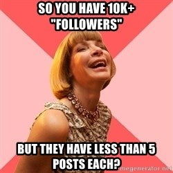 "Amused Anna Wintour - So you have 10k+ ""followers"" but they have less than 5 posts each?"