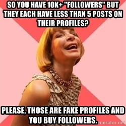 "Amused Anna Wintour - So you have 10k+ ""followers"" but they each have less than 5 posts on their profiles? Please, those are fake profiles and you buy followers."