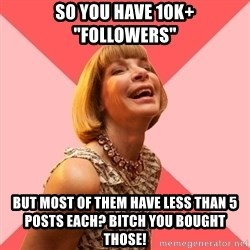 "Amused Anna Wintour - So you have 10k+ ""followers"" but most of them have less than 5 posts each? Bitch you bought those!"