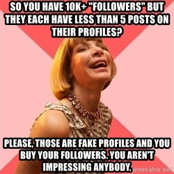 "Amused Anna Wintour - So you have 10k+ ""followers"" but they each have less than 5 posts on their profiles? Please, those are fake profiles and you buy your followers. You aren't impressing anybody."