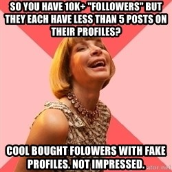 "Amused Anna Wintour - So you have 10k+ ""followers"" but they each have less than 5 posts on their profiles? Cool bought folowers with fake profiles. Not impressed."