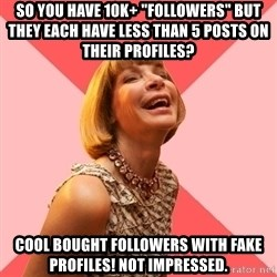 "Amused Anna Wintour - So you have 10k+ ""followers"" but they each have less than 5 posts on their profiles? Cool bought followers with fake profiles! Not impressed."