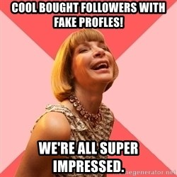 Amused Anna Wintour - Cool bought followers with fake profles! We're all super impressed.