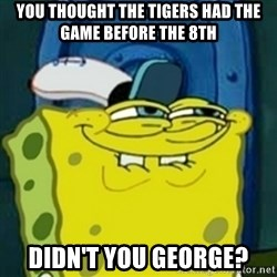 spongebob face squidward - You thought the Tigers had the game before the 8th Didn't you George?