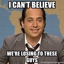 jon lovitz - I Can't Believe We're losing to these guys
