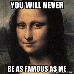 the mona lisa  - you will never be as famous as me