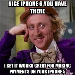 Willy Wonka - nice iphone 6 you have there i bet it works great for mAKING payments on your iphone 5