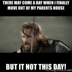 But it is not this Day ARAGORN - There may come a day when I finally move out of my parents house But it not this day!