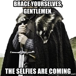 Brace Yourself Meme - Brace yourselves, gentlemen.  The selfies are coming