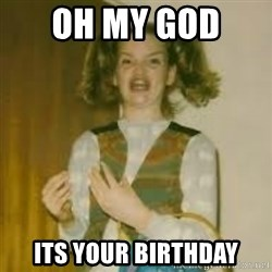 ermergerd girl  - oh my god  its your birthday