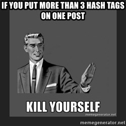 kill yourself guy - If you put more than 3 hash tags on one post
