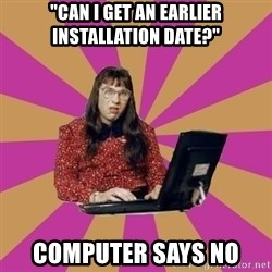 "COMPUTER SAYS NO - ""can i get an earlier installation date?"" computer says no"