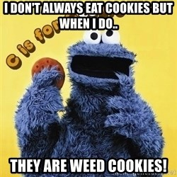 cookie monster  - I Don't always eat Cookies but when I do.. THEY ARE WEED COOKIES!