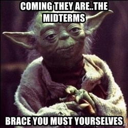 Advice Yoda - COMING THEY ARE..THE MIDTERMS BRACE YOU MUST YOURSELVES