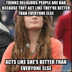 College Liberal - Thinks religious people are bad because they act like they're better than everyone else Acts like she's better than everyone else