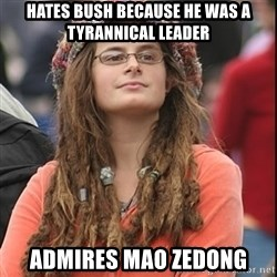 College Liberal - Hates Bush because he was a tyrannical leader Admires Mao Zedong