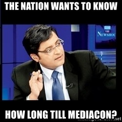 Arnab Goswami India Wants to know - The nation wants to know How long till Mediacon?