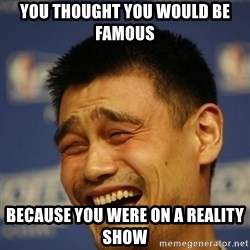 Yao Ming 2 - you thought you would be famous because you were on a reality show