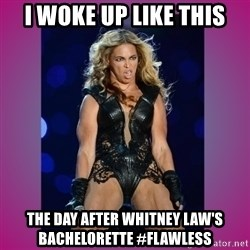 Ugly Beyonce - I woke up like this the day after Whitney Law's bachelorette #flawless