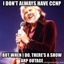 Kenny Rogers - I don't always have ccnp but when I do, there's a show arp outage