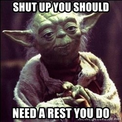 Advice Yoda - SHUT UP YOU SHOULD NEED A REST YOU DO