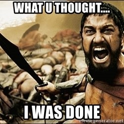 This Is Sparta Meme - What u thought.... I was done