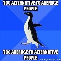 Socially Awkward Penguin - Too alternative to average people Too average to alternative people