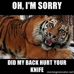 Sarcasm Tiger - OH, I'M SORRY DID MY BACK HURT YOUR KNIFE