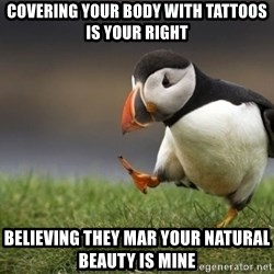 Unpopular Opinion Puffin - covering your body with tattoos is your right believing they mar your natural beauty is mine