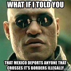 What if I told you / Matrix Morpheus - What if I told you That Mexico deports anyone that crosses it's borders illegally