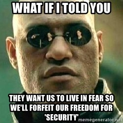 What if I told you / Matrix Morpheus - what if i told you they want us to live in fear so we'll forfeit our freedom for 'security'