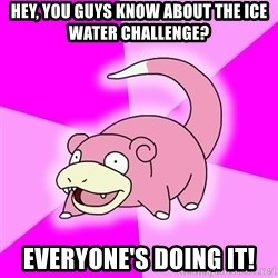 Slowpoke - hey, you guys know about the ice water challenge? Everyone's doing it!