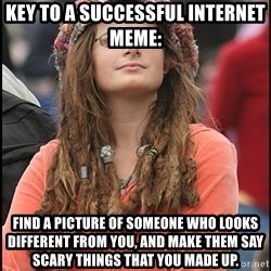 COLLEGE LIBERAL GIRL - KEY TO A SUCCESSFUL INTERNET MEME:  FIND A PICTURE OF SOMEONE WHO LOOKS DIFFERENT FROM YOU, AND MAKE THEM SAY SCARY THINGS THAT YOU MADE UP.