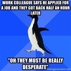 "Socially Awkward Penguin - Work colleague says he applied for a job and they got back half an hour later ""Oh they must be really desperate"""
